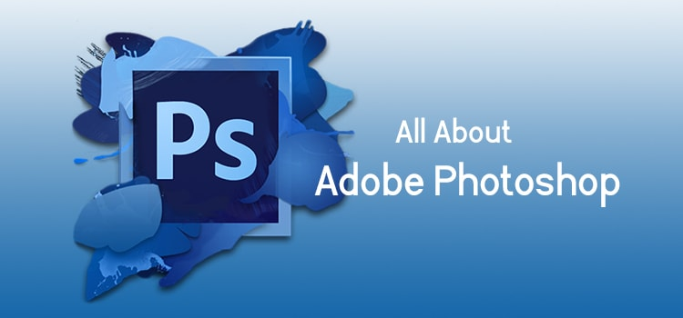 All About Adobe Photoshop - Let's Learn How It Works!